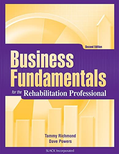 Business Fundamentals for the Rehabilitation Professional: Tammy Richmond MS OTRL; Dave Powers MA ...