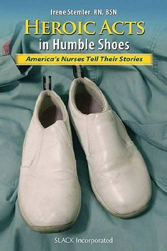 Heroic Acts in Humble Shoes: America's Nurses: Slack Incorporated