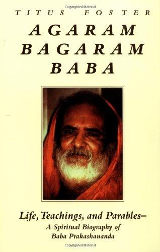 Agaram Bagaram Baba: Life, Teachings, and Parables -- A Spiritual Biography of Baba Prakashananda: ...