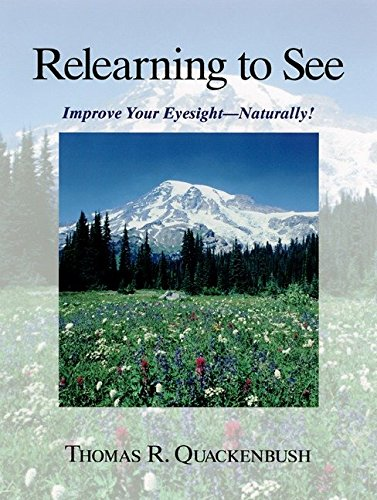 Relearning to See: Improve Your Eyesight - Naturally!: Quackenbush, Thomas