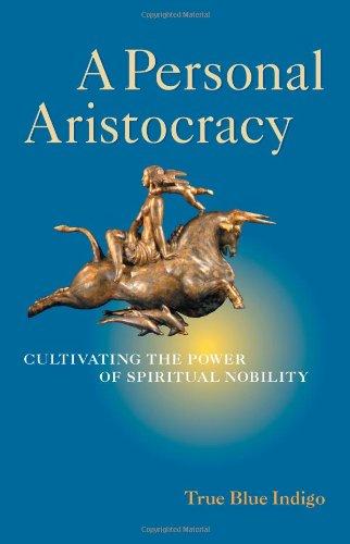 A Personal Aristocracy: Cultivating the Power of Spiritual Nobility: True Blue Indigo