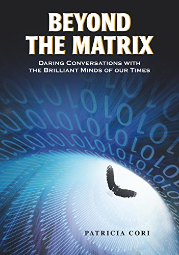 Beyond the Matrix: Daring Conversations with the Brilliant Minds of Our Times: Patricia Cori