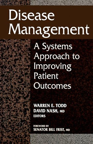 Disease Management: A Systems Approach To Improving Patient Outcomes: Warren E. Todd, David Nash MD