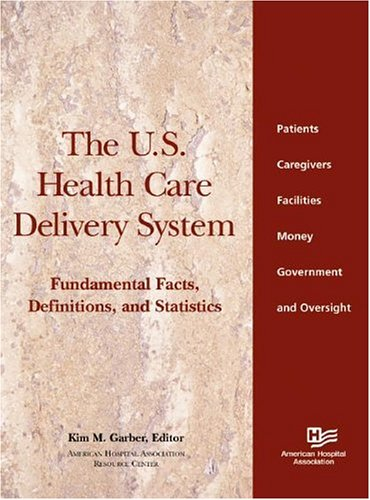 The U.S. Health Care Delivery System: Fundamental Facts, Definitions and Statistics: Kim M. Garber
