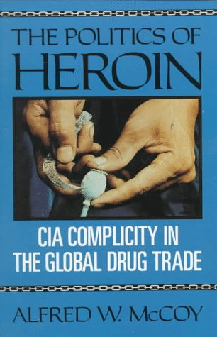 The Politics of Heroin: CIA Complicity in the Global Drug Trade: McCoy, Alfred W.