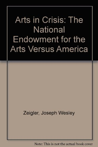Arts in Crisis: The National Endowment for the Arts Versus America: Zeigler, Joseph Wesley