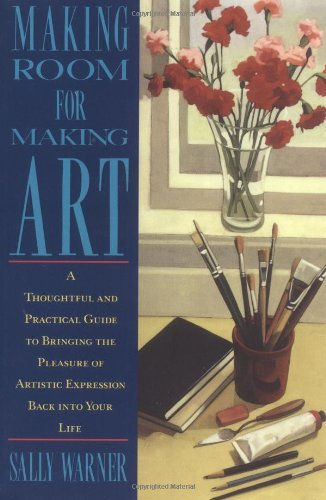 Making Room for Making Art: A Thoughtful and Practical Guide to Bringing the Pleasure of Artistic ...