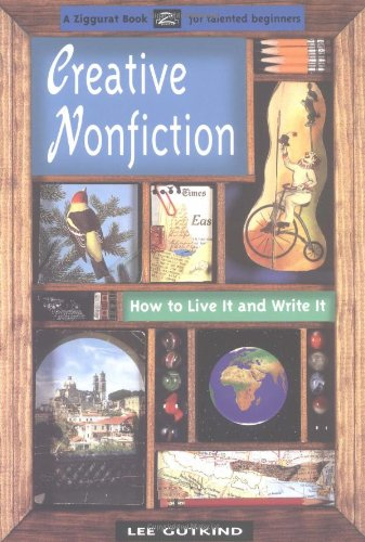 Creative Nonfiction: How to Live It and Write It: Gutkind, Lee