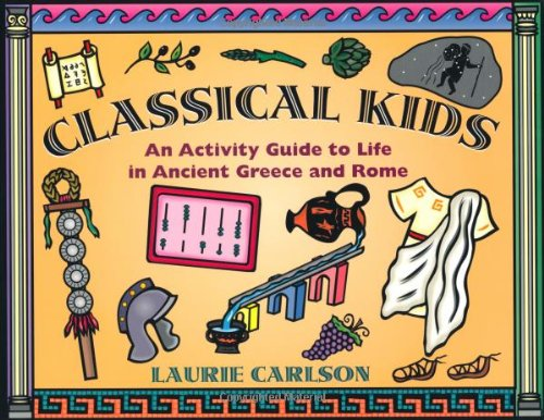 Classical Kids: An Activity Guide to Life in Ancient Greece and Rome (Kid's Guide): Carlson, ...