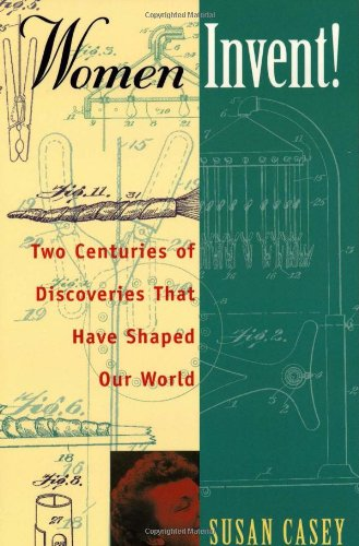WOMEN INVENT: Two Centuries of Discoveries That Have Shaped Our World: SUSAN CASEY