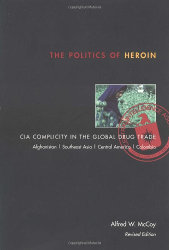 The Politics of Heroin: CIA Complicity in the Global Drug Trade, Afghanistan, Southeast Asia, ...