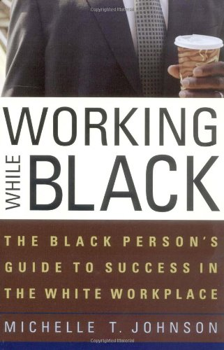Working While Black: The Black Person's Guide: Michelle T. Johnson;