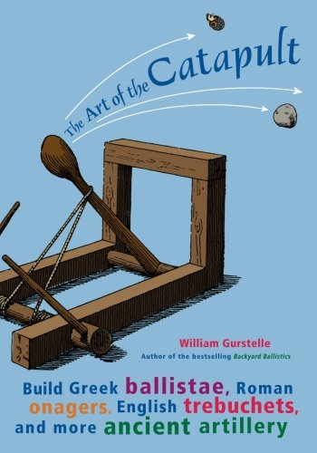 9781556525261: The Art of the Catapult: Build Greek Ballistae, Roman Onagers, English Trebuchets, and More Ancient Artillery
