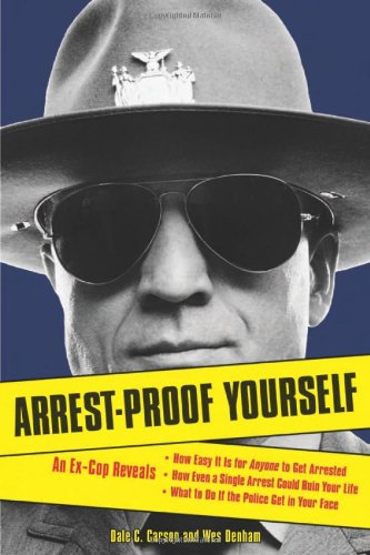 9781556526374: Arrest-Proof Yourself: An Ex-Cop Reveals How Easy It Is for Anyone to Get Arrested, How Even a Single Arrest Could Ruin Your Life, and What to Do If the Police Get in Your Face