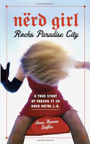Nerd Girl Rocks Paradise City: A True Story of Faking It in Hair Metal L.A.: Anne Thomas Soffee
