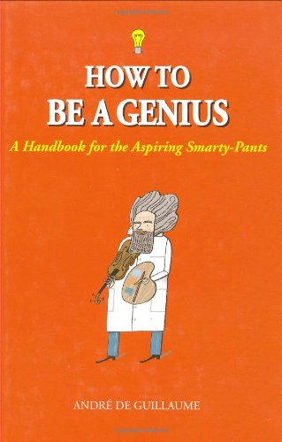 How to Be a Genius: A Handbook for the Aspiring Smarty-Pants: de Guillaume, Andre