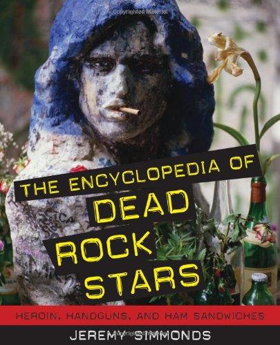 The Encyclopedia of Dead Rock Stars: Heroin, Handguns, and Ham Sandwiches: Simmonds, Jeremy