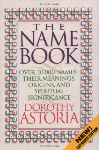 The Name Book: Over 10,000 Names, Their Meanings, Origins, and Spiritual Significance: Astoria, ...