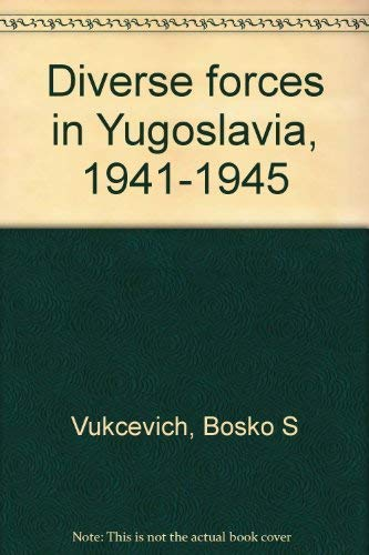 Diverse Forces in Yugoslavia 1941-1945: Vukcevich, Bosko S.