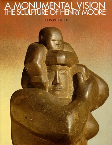 A Monumental Vision : The Sculpture of Henry Moore: Hedgecoe, John; Moore, Henry