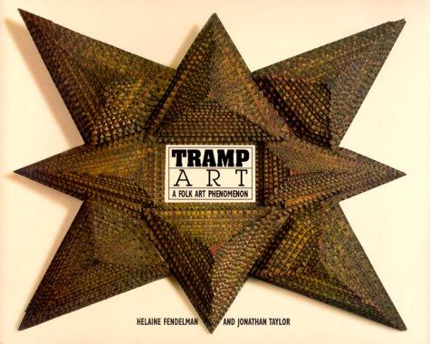 Tramp Art: A Folk Art Phenomenon: Helaine Fendelman; Jonathan Brackett Taylor