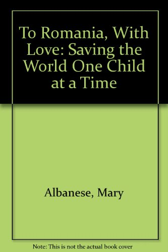 9781556734762: To Romania, With Love: Saving the World One Child at a Time
