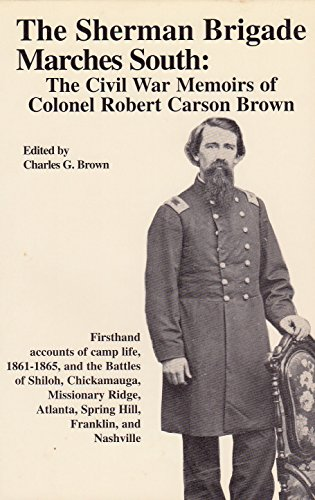 THE SHERMAN BRIGADE MARCHES SOUTH: The Civil War Memoirs of Colonel Robert Carson Brown: Brown, ...