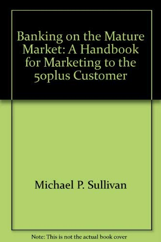 BANKING ON THE MATURE MARKET A Handbook for Marketing to the 50plus Customer: Michael P. & Vicki ...