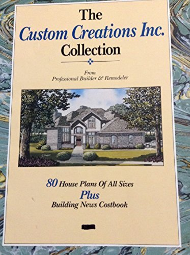 9781557010810: The Custom Creations Inc. Collection: From Professional Builder & Remodeler : 80 House Plans of All Sizes Plus Building News Costbook