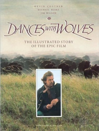 Dances with Wolves : The Illustrated Story of the Epic Film: Wilson, Jim; Blake, Michael; Costner, ...