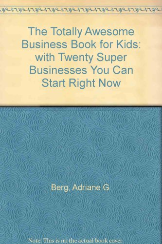 The Totally Awesome Business Book for Kids: with Twenty Super Businesses You Can Start Right Now: ...