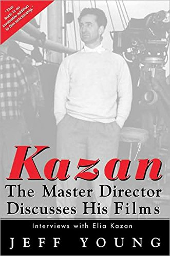 Kazan: The Master Director Discusses His Films. Interviews with Elia Kazan: Kazan, Elia and Young, ...