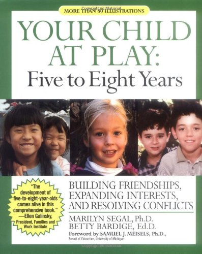 Your Child at Play, Five to Eight Years: Building Friendships, Expanding Interests, and Resolving ...