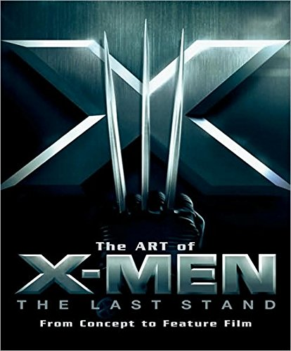 The Art of X-Men: The Last Stand: From Concept to Feature Film )