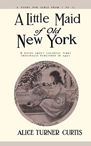 A Little Maid of Old New York: Alice Turner Curtis, Elizabeth Philsbry