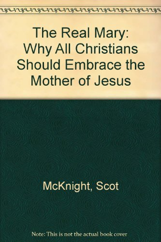 The Real Mary: Why All Christians Should Embrace the Mother of Jesus (1557255512) by Scot McKnight