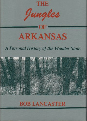 THE JUNGLES OF ARKANSAS : A Personal History of the Wonder State: Lancaster, Bob