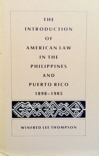 The Introduction of American Law in the Philippines and Puerto Rico, 1898-1905: Thompson, Winfred ...