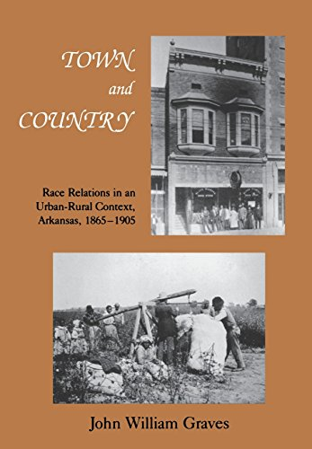Town and Country: Race Relations in an Urban-Rural Context, Arkansas, 1865–1905 (Black Community Studies) (9781557281371) by Graves, John