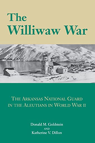 THE WILLIWAW WAR: THE ARKANSAS NATIONAL GUARD IN THE ALEUTIANS IN WORLD WAR TWO: Goldstein, Donald ...