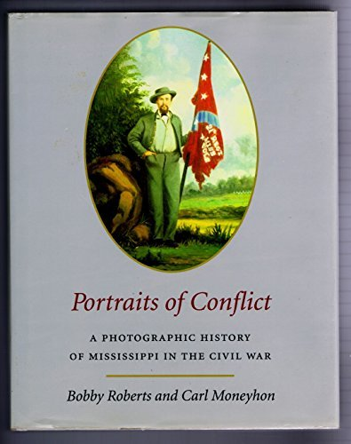 PORTRAITS OF CONFLICT - A PHOTOGRAPHIC HISTORY OF MISSISSIPPI IN THE CIVIL WAR: Roberts, Bobby & ...