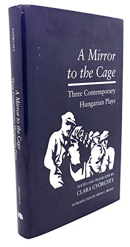 A Mirror to the Cage: Three Contemporary Hungarian Plays: Gyorgyey, Clara, Ed.