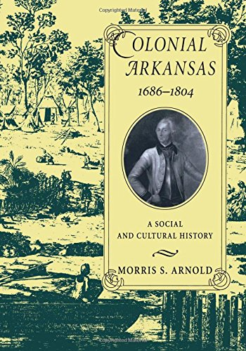 Colonial Arkansas, 1686-1804: A Social and Cultural History: Morris S. Arnold