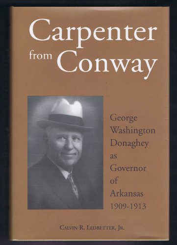 Carpenter from Conway: George Washington Donaghey as Governor of Arkansas, 1909-1913: Calvin R. ...