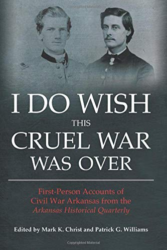 I Do Wish This Cruel War Was Over: First-Person Accounts of Civil War Arkansas from the Arkansas ...