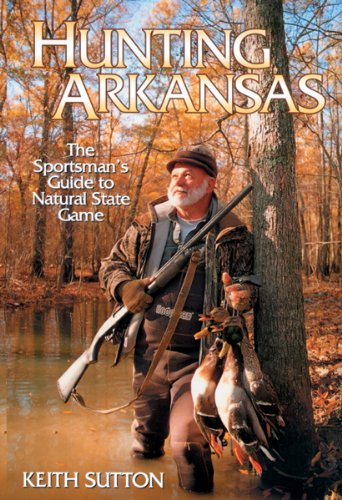 Hunting Arkansas: The Sportsman's Guide to Natural: Sutton, Keith B.;Sutton,