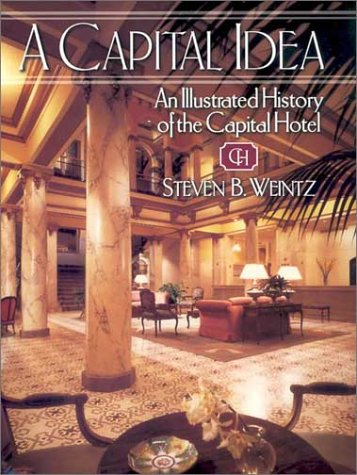 A Capital Idea: An Illustrated History of the Capital Hotel: Weintz, Steven B.