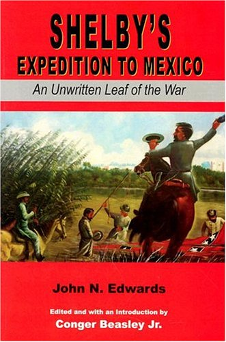SHELBY'S EXPEDITION TO MEXICO: AN UNWRITTEN LEAF OF THE WAR (Civil War in the West): JOHN ...