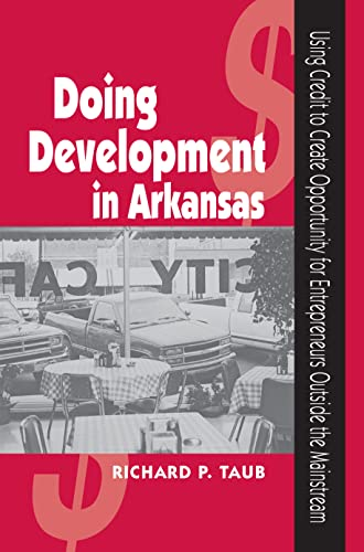 DOING DEVELOPMENT IN ARKANSAS: Using Credit to Create Opportunity for Entrepreneurs Outside the Mainstream (1557287767) by RICHARD, TAUB; Taub, Richard