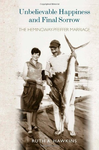 Unbelievable Happiness and Final Sorrow: The Hemingway-Pfeiffer Marriage: Hawkins, Ruth A.
